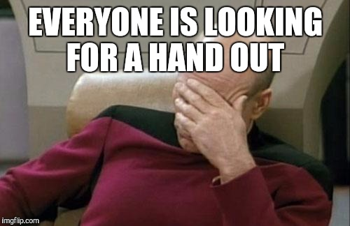 Captain Picard Facepalm Meme | EVERYONE IS LOOKING FOR A HAND OUT | image tagged in memes,captain picard facepalm | made w/ Imgflip meme maker