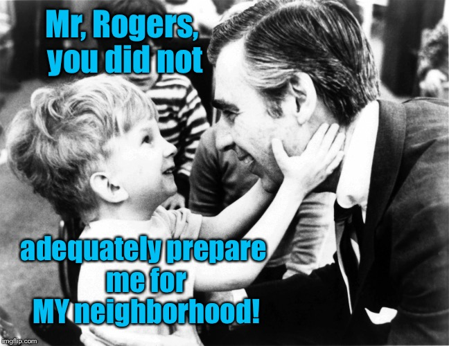 Its a wonderful drive-by in the neighborhood..... | Mr, Rogers, you did not adequately prepare me for MY neighborhood! | image tagged in memes,mr rogers neighborhood,unprepared,funny | made w/ Imgflip meme maker