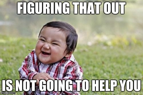 Evil Toddler Meme | FIGURING THAT OUT IS NOT GOING TO HELP YOU | image tagged in memes,evil toddler | made w/ Imgflip meme maker