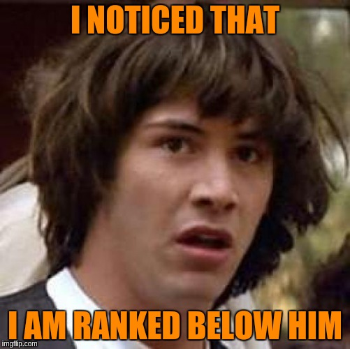 Conspiracy Keanu Meme | I NOTICED THAT I AM RANKED BELOW HIM | image tagged in memes,conspiracy keanu | made w/ Imgflip meme maker