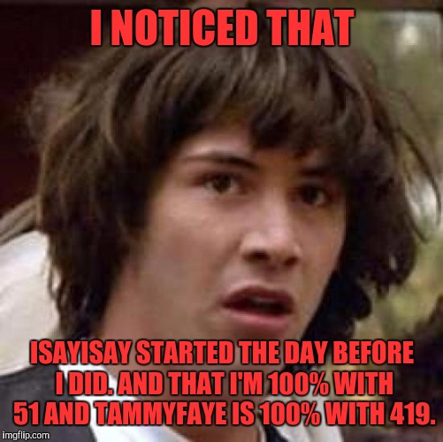 Conspiracy Keanu Meme | I NOTICED THAT ISAYISAY STARTED THE DAY BEFORE I DID. AND THAT I'M 100% WITH 51 AND TAMMYFAYE IS 100% WITH 419. | image tagged in memes,conspiracy keanu | made w/ Imgflip meme maker