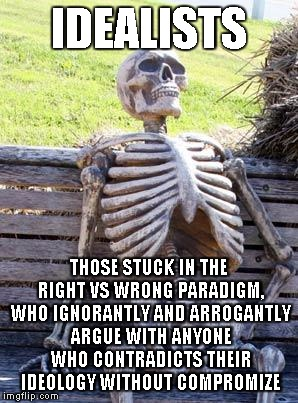 You may think you know it all... | IDEALISTS THOSE STUCK IN THE RIGHT VS WRONG PARADIGM, WHO IGNORANTLY AND ARROGANTLY ARGUE WITH ANYONE WHO CONTRADICTS THEIR IDEOLOGY WITHOUT | image tagged in memes,waiting skeleton | made w/ Imgflip meme maker