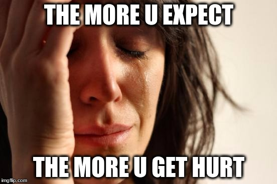 First World Problems Meme | THE MORE U EXPECT THE MORE U GET HURT | image tagged in memes,first world problems | made w/ Imgflip meme maker
