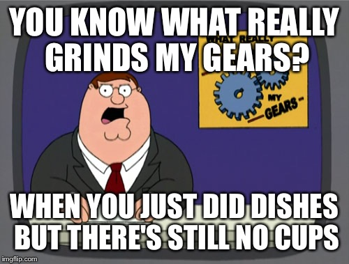Peter Griffin News Meme | YOU KNOW WHAT REALLY GRINDS MY GEARS? WHEN YOU JUST DID DISHES BUT THERE'S STILL NO CUPS | image tagged in memes,peter griffin news | made w/ Imgflip meme maker