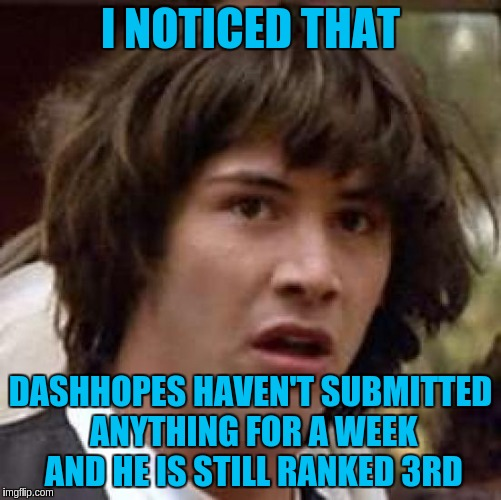 Conspiracy Keanu Meme | I NOTICED THAT DASHHOPES HAVEN'T SUBMITTED ANYTHING FOR A WEEK AND HE IS STILL RANKED 3RD | image tagged in memes,conspiracy keanu | made w/ Imgflip meme maker