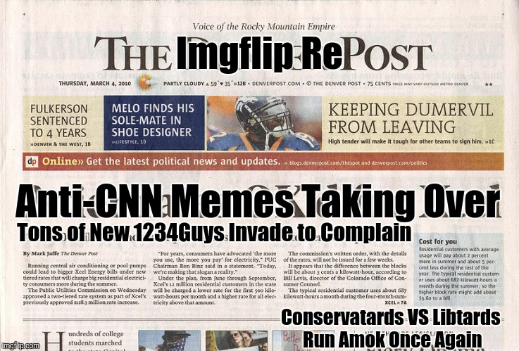 Welcome to another edition of,,, | Imgflip Re Tons of New 1234Guys Invade to Complain Anti-CNN Memes Taking Over Conservatards VS Libtards Run Amok Once Again | image tagged in memes,read all about it,fake news my ass,same old same old,so what's news,reposts galore | made w/ Imgflip meme maker
