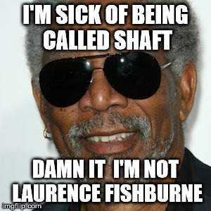 wrong identity | I'M SICK OF BEING CALLED SHAFT DAMN IT  I'M NOT LAURENCE FISHBURNE | image tagged in lawrence,morgan freeman,double meaning | made w/ Imgflip meme maker