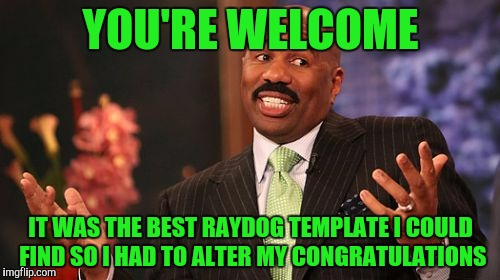 Steve Harvey Meme | YOU'RE WELCOME IT WAS THE BEST RAYDOG TEMPLATE I COULD FIND SO I HAD TO ALTER MY CONGRATULATIONS | image tagged in memes,steve harvey | made w/ Imgflip meme maker