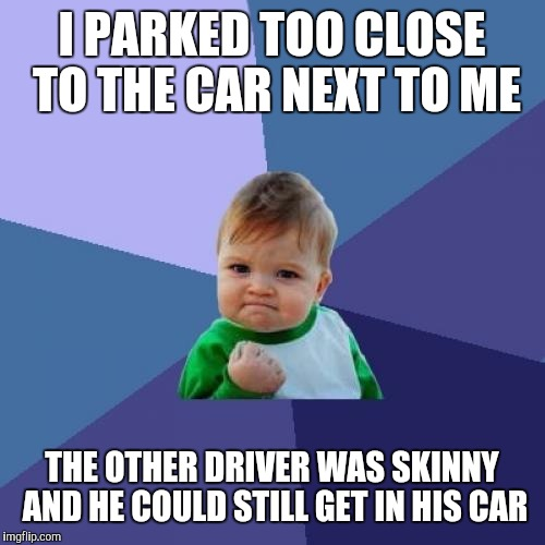 Success Kid Meme | I PARKED TOO CLOSE TO THE CAR NEXT TO ME THE OTHER DRIVER WAS SKINNY AND HE COULD STILL GET IN HIS CAR | image tagged in memes,success kid | made w/ Imgflip meme maker