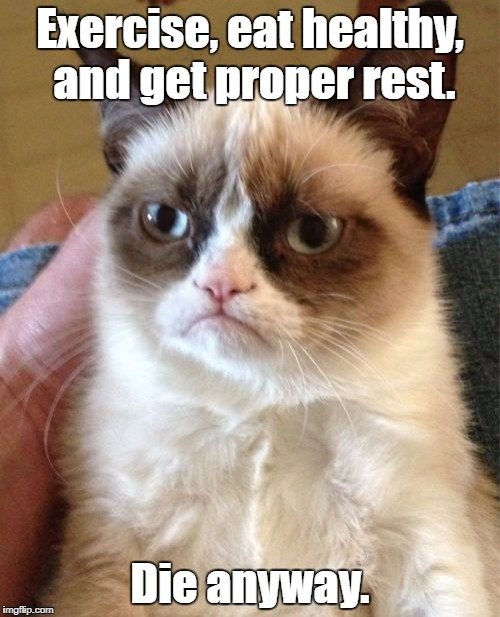 Grumpy Cat Meme | Exercise, eat healthy, and get proper rest. Die anyway. | image tagged in memes,grumpy cat | made w/ Imgflip meme maker