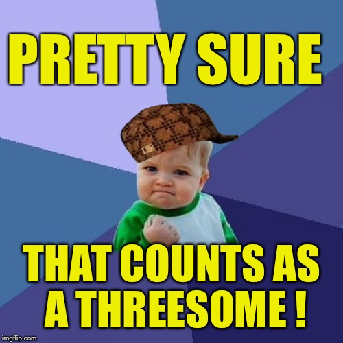 Success Kid Meme | PRETTY SURE THAT COUNTS AS A THREESOME ! | image tagged in memes,success kid,scumbag | made w/ Imgflip meme maker