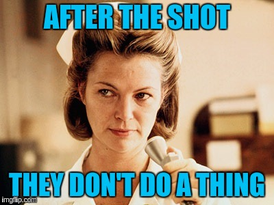Ratchet Therapy | AFTER THE SHOT THEY DON'T DO A THING | image tagged in nurses,nurse ratchet,memes,funny,one flew over the cukoo's nest | made w/ Imgflip meme maker