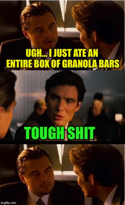 Inception Meme | UGH... I JUST ATE AN ENTIRE BOX OF GRANOLA BARS TOUGH SHIT | image tagged in memes,inception,granola bars | made w/ Imgflip meme maker