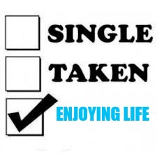 Single Taken Priorities | ENJOYING LIFE | image tagged in single taken priorities | made w/ Imgflip meme maker