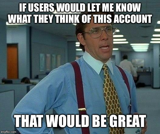 I made this account to alert users of a troll or trolls. Tell me in the comments what you think.  | IF USERS WOULD LET ME KNOW WHAT THEY THINK OF THIS ACCOUNT THAT WOULD BE GREAT | image tagged in memes,that would be great | made w/ Imgflip meme maker