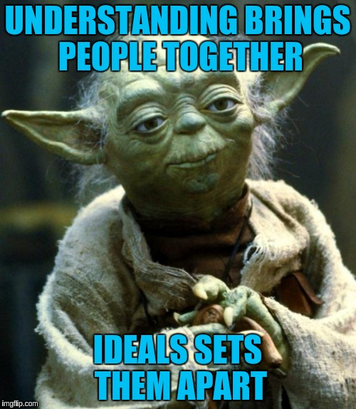 Star Wars Yoda Meme | UNDERSTANDING BRINGS PEOPLE TOGETHER IDEALS SETS THEM APART | image tagged in memes,star wars yoda | made w/ Imgflip meme maker