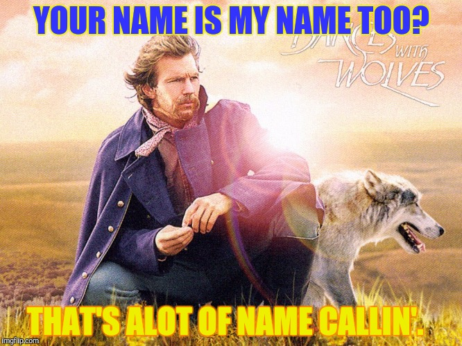 YOUR NAME IS MY NAME TOO? THAT'S ALOT OF NAME CALLIN'. | made w/ Imgflip meme maker