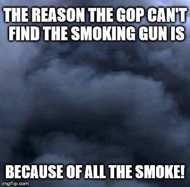 trump | THE REASON THE GOP CAN'T FIND THE SMOKING GUN IS BECAUSE OF ALL THE SMOKE! | image tagged in donald trump,trump,donald trump approves | made w/ Imgflip meme maker