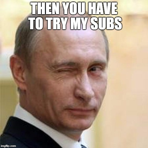 Putin Wink | THEN YOU HAVE TO TRY MY SUBS | image tagged in putin wink | made w/ Imgflip meme maker