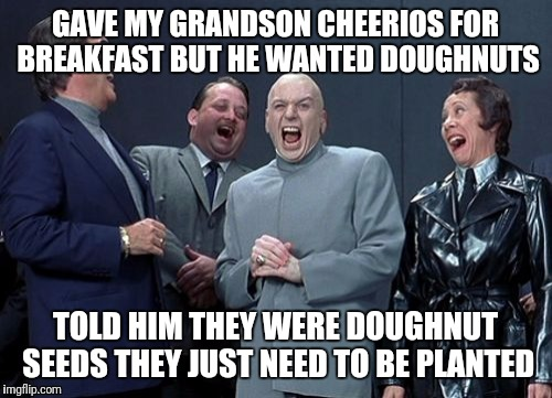 Laughing Villains Meme | GAVE MY GRANDSON CHEERIOS FOR BREAKFAST BUT HE WANTED DOUGHNUTS TOLD HIM THEY WERE DOUGHNUT SEEDS THEY JUST NEED TO BE PLANTED | image tagged in memes,laughing villains | made w/ Imgflip meme maker