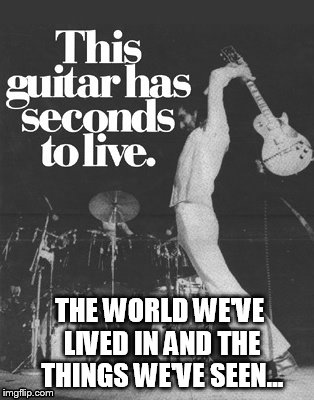 Seconds To Live | THE WORLD WE'VE LIVED IN AND THE THINGS WE'VE SEEN... | image tagged in memes,guitar,seconds,to live,rock n roll,show | made w/ Imgflip meme maker