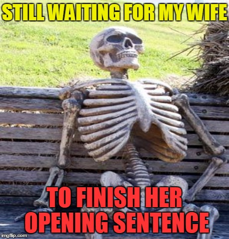 STILL WAITING FOR MY WIFE TO FINISH HER OPENING SENTENCE | made w/ Imgflip meme maker