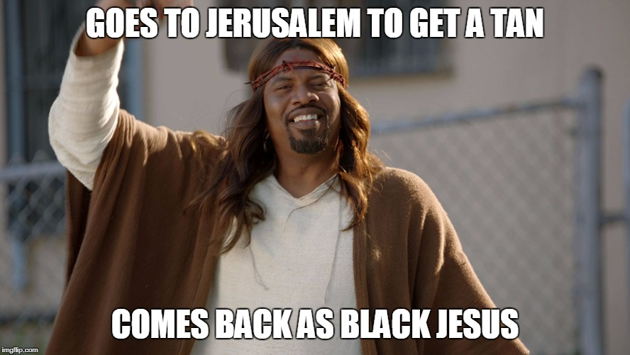 GOES TO JERUSALEM TO GET A TAN COMES BACK AS BLACK JESUS | image tagged in black jesus | made w/ Imgflip meme maker
