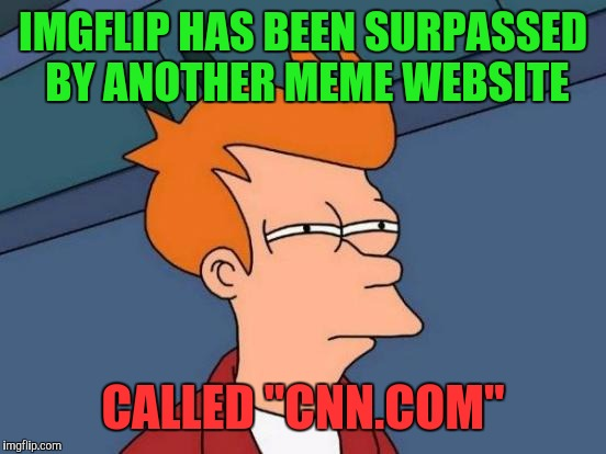 "Boy do they make some quality memes | IMGFLIP HAS BEEN SURPASSED BY ANOTHER MEME WEBSITE CALLED ""CNN.COM"" 