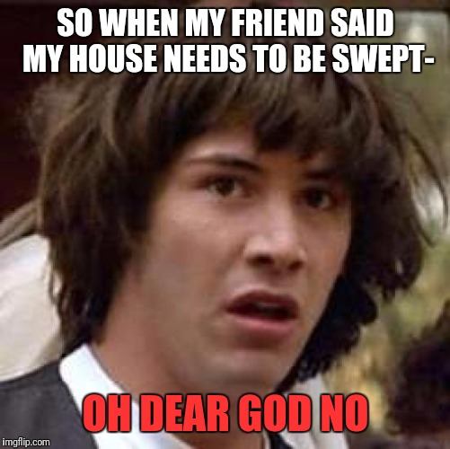 Conspiracy Keanu Meme | SO WHEN MY FRIEND SAID MY HOUSE NEEDS TO BE SWEPT- OH DEAR GOD NO | image tagged in memes,conspiracy keanu | made w/ Imgflip meme maker