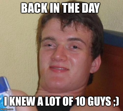 10 Guy Meme | BACK IN THE DAY I KNEW A LOT OF 10 GUYS ;) | image tagged in memes,10 guy | made w/ Imgflip meme maker