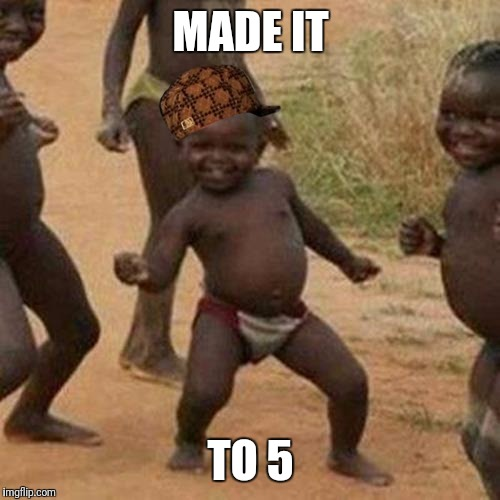 Third World Success Kid Meme | MADE IT TO 5 | image tagged in memes,third world success kid,scumbag | made w/ Imgflip meme maker