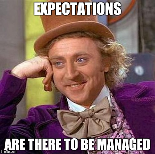 Creepy Condescending Wonka Meme | EXPECTATIONS ARE THERE TO BE MANAGED | image tagged in memes,creepy condescending wonka | made w/ Imgflip meme maker