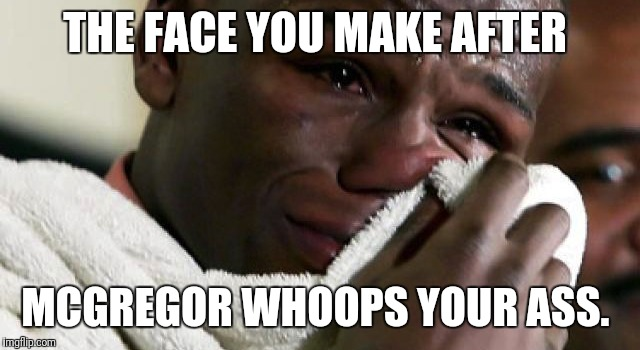 Mayweather  | THE FACE YOU MAKE AFTER MCGREGOR WHOOPS YOUR ASS. | image tagged in floyd mayweather | made w/ Imgflip meme maker