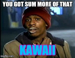 Y'all Got Any More Of That Meme | YOU GOT SUM MORE OF THAT KAWAII | image tagged in memes,yall got any more of | made w/ Imgflip meme maker