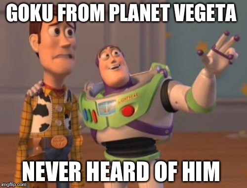 X, X Everywhere Meme | GOKU FROM PLANET VEGETA NEVER HEARD OF HIM | image tagged in memes,x,x everywhere,x x everywhere | made w/ Imgflip meme maker