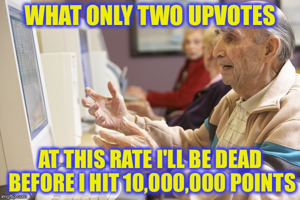 Me at 5,000,000 Points - The More things Change the More they Stay the Same. | WHAT ONLY TWO UPVOTES AT THIS RATE I'LL BE DEAD BEFORE I HIT 10,000,000 POINTS | image tagged in memes,funny | made w/ Imgflip meme maker