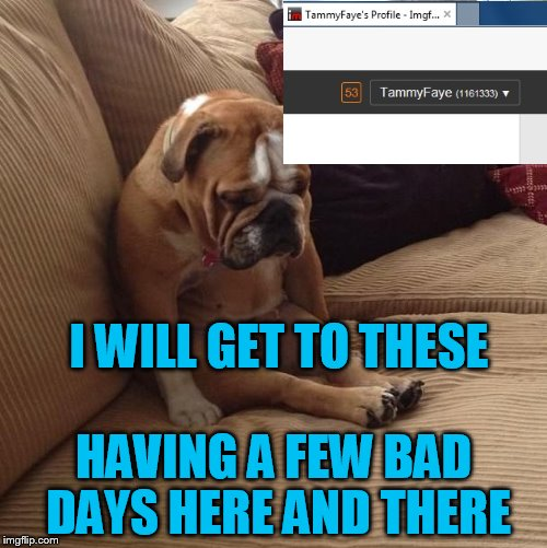 Miss you /mom! | I WILL GET TO THESE HAVING A FEW BAD DAYS HERE AND THERE | image tagged in bulldogsad,mom | made w/ Imgflip meme maker