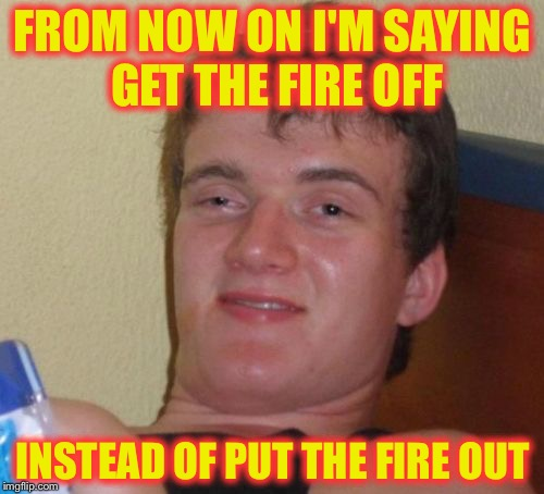 10 Guy Meme | FROM NOW ON I'M SAYING GET THE FIRE OFF INSTEAD OF PUT THE FIRE OUT | image tagged in memes,10 guy | made w/ Imgflip meme maker