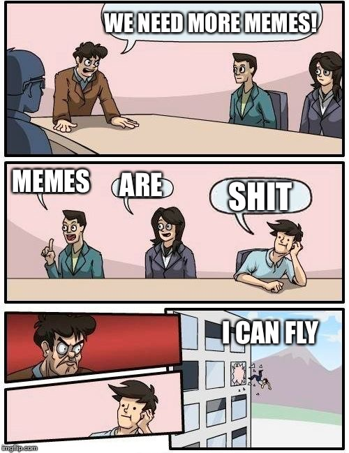 Boardroom Meeting Suggestion Meme | WE NEED MORE MEMES! MEMES ARE SHIT I CAN FLY | image tagged in memes,boardroom meeting suggestion | made w/ Imgflip meme maker