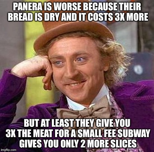 Creepy Condescending Wonka Meme | PANERA IS WORSE BECAUSE THEIR BREAD IS DRY AND IT COSTS 3X MORE BUT AT LEAST THEY GIVE YOU 3X THE MEAT FOR A SMALL FEE SUBWAY GIVES YOU ONLY | image tagged in memes,creepy condescending wonka | made w/ Imgflip meme maker