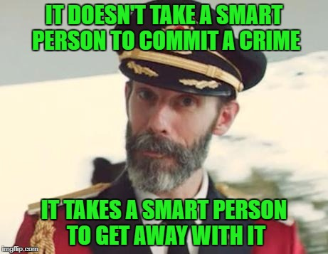 Submitting this one for a friend...but it is very true!!! | IT DOESN'T TAKE A SMART PERSON TO COMMIT A CRIME IT TAKES A SMART PERSON TO GET AWAY WITH IT | image tagged in captain obvious,memes,truth,crime does pay,smart,crime | made w/ Imgflip meme maker