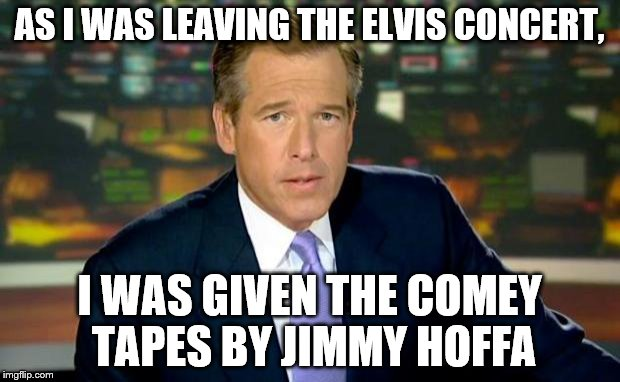 Brian Williams Was There Meme | AS I WAS LEAVING THE ELVIS CONCERT, I WAS GIVEN THE COMEY TAPES BY JIMMY HOFFA | image tagged in memes,brian williams was there | made w/ Imgflip meme maker