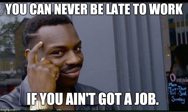 Roll Safe Think About It Meme | YOU CAN NEVER BE LATE TO WORK IF YOU AIN'T GOT A JOB. | image tagged in thinking black guy | made w/ Imgflip meme maker