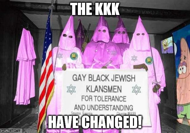Gay KKK | THE KKK HAVE CHANGED! | image tagged in gay kkk | made w/ Imgflip meme maker