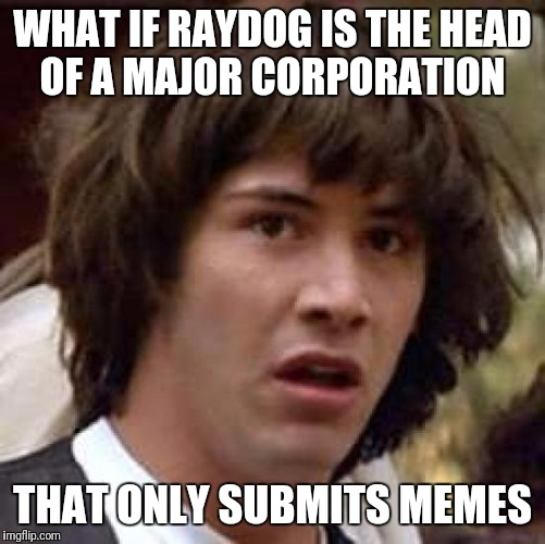 10 million wow! | WHAT IF RAYDOG IS THE HEAD OF A MAJOR CORPORATION THAT ONLY SUBMITS MEMES | image tagged in memes,conspiracy keanu | made w/ Imgflip meme maker