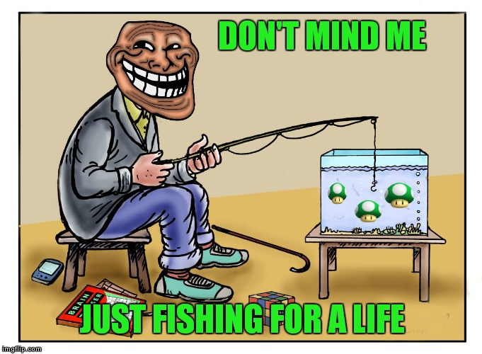 That's why they call it trolling.... | DON'T MIND ME JUST FISHING FOR A LIFE | image tagged in trolling,get a life | made w/ Imgflip meme maker