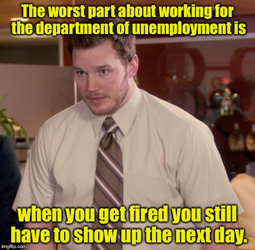 Unemployed by the unemployment department  | The worst part about working for the department of unemployment is when you get fired you still have to show up the next day. | image tagged in memes,afraid to ask andy,unemployed,work | made w/ Imgflip meme maker