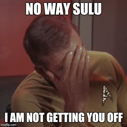 NO WAY SULU I AM NOT GETTING YOU OFF | made w/ Imgflip meme maker