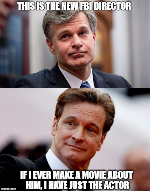 Doplegangers |  THIS IS THE NEW FBI DIRECTOR; IF I EVER MAKE A MOVIE ABOUT HIM, I HAVE JUST THE ACTOR | image tagged in fbi director | made w/ Imgflip meme maker