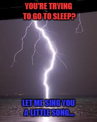 While I'm at it, let me flicker all the lights! | YOU'RE TRYING TO GO TO SLEEP? LET ME SING YOU A LITTLE SONG... | image tagged in memes,storms,lightining,thunder | made w/ Imgflip meme maker